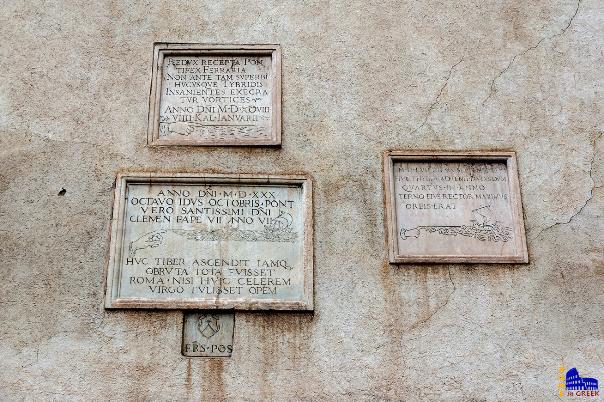 """Η ψηλότερη πλάκα στέκει σε ύψος 20 μέτρων από την επιφάνεια του Τίβερη. Γράφει: """"REDUX RECEPTA PONTIFEX FERRARIA NON ANTE TAM SUPERBI HUCUSQUE TYBRIDIS INSANIENTES EXECRATUR VORTICES ANNO D(OMI)NI MDXCVIII, VIIII KAL IANUARII"""", δηλαδή «Ο ποντίφικας (Κλήμης Η') κατά την επιστροφή (του στην Ρώμη) μετά την ανάκτηση της Φεράρα, καταράστηκε τους στροβίλους του Τίβερη, ποτέ πριν τόσο περήφανους, παράφρονες μέχρι τούτο το σημείο, κατά το έτος του Κυρίου 1598, ενάτη ημέρα των Καλενδών του Ιανουαρίου (24 Δεκεμβρίου)». Αριστερά κάτω: «Κατά το έτος του Κυρίου 1530, την όγδοη ημέρα των Ειδών του Οκτωβρίου του 7ου έτους του ποντιφικάτου του Αγιοτάτου Κυρίου μας Πάπα Κλήμη Ζ', ο Τίβερης έφτασε έως εδώ και η Ρώμη θα είχε βυθιστεί όλη αν δεν είχε έρθει γοργά να την διασώσει η Παρθένος».  (18,95 μ.) Δεξιά: «Στις 15 Σεπτεμβρίου 1557 ο Τίβερης έφτασε μέχρι  εδώ, όταν ο Παύλος Δ' ήταν ανώτατος άρχοντας της πόλεως  κατά το τρίτο έτος του ποντιφικάτου του». (18,90μ.)"""